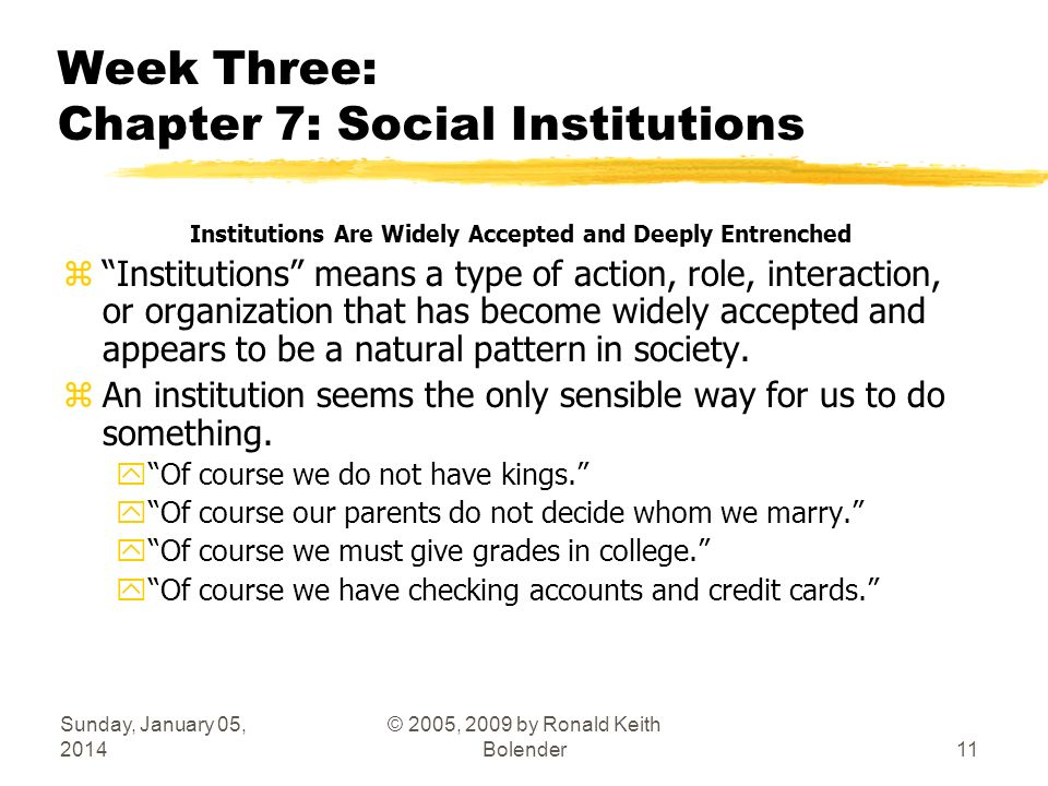 Sunday, January 05, 2014 © 2005, 2009 by Ronald Keith Bolender11 Week Three: Chapter 7: Social Institutions Institutions Are Widely Accepted and Deeply Entrenched zInstitutions means a type of action, role, interaction, or organization that has become widely accepted and appears to be a natural pattern in society.