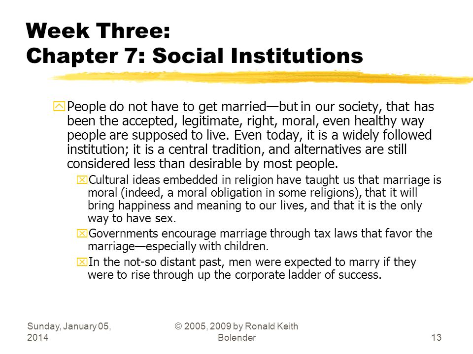 Sunday, January 05, 2014 © 2005, 2009 by Ronald Keith Bolender13 Week Three: Chapter 7: Social Institutions yPeople do not have to get marriedbut in o