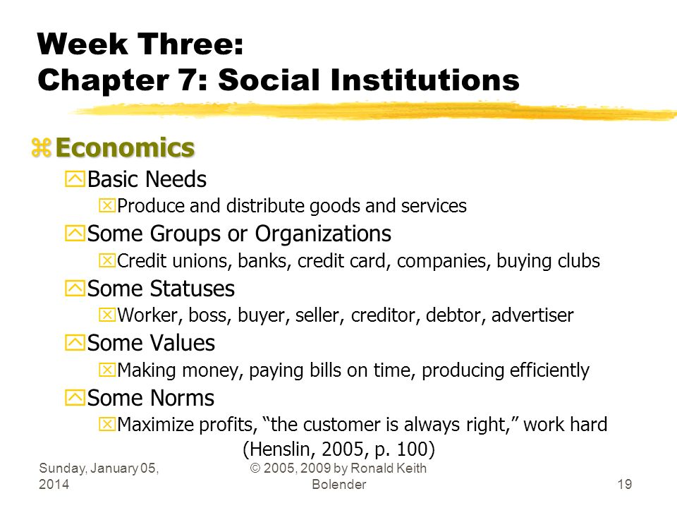 Sunday, January 05, 2014 © 2005, 2009 by Ronald Keith Bolender19 Week Three: Chapter 7: Social Institutions zEconomics yBasic Needs xProduce and distr