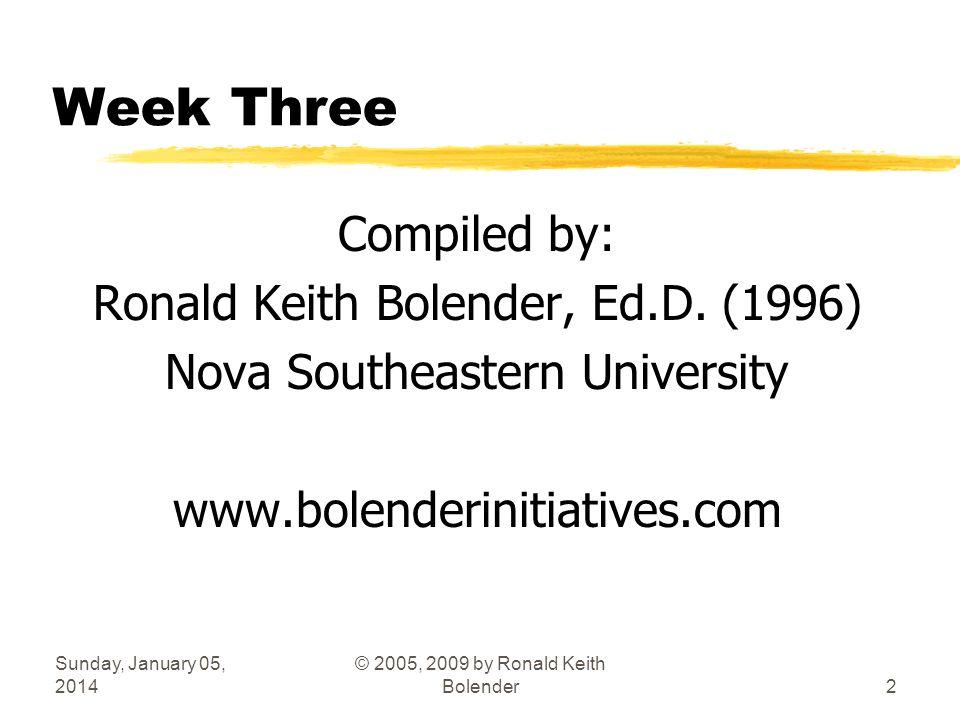 Sunday, January 05, 2014 © 2005, 2009 by Ronald Keith Bolender2 Week Three Compiled by: Ronald Keith Bolender, Ed.D. (1996) Nova Southeastern Universi