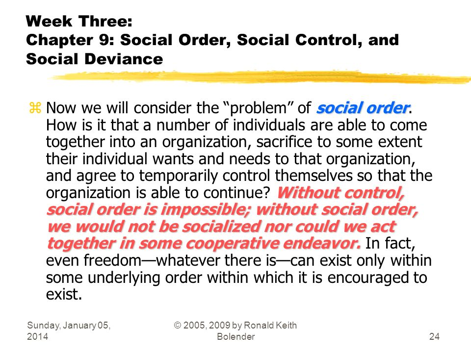 Sunday, January 05, 2014 © 2005, 2009 by Ronald Keith Bolender24 Week Three: Chapter 9: Social Order, Social Control, and Social Deviance social order Without control, social order is impossible; without social order, we would not be socialized nor could we act together in some cooperative endeavor.