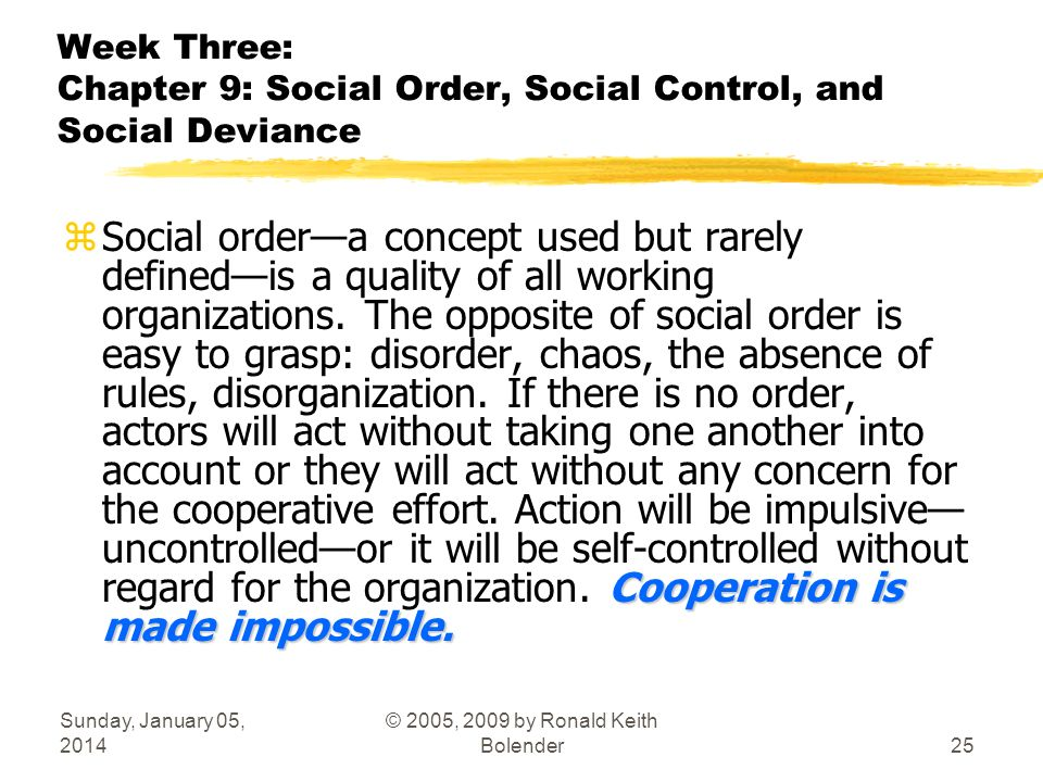 Sunday, January 05, 2014 © 2005, 2009 by Ronald Keith Bolender25 Week Three: Chapter 9: Social Order, Social Control, and Social Deviance Cooperation is made impossible.
