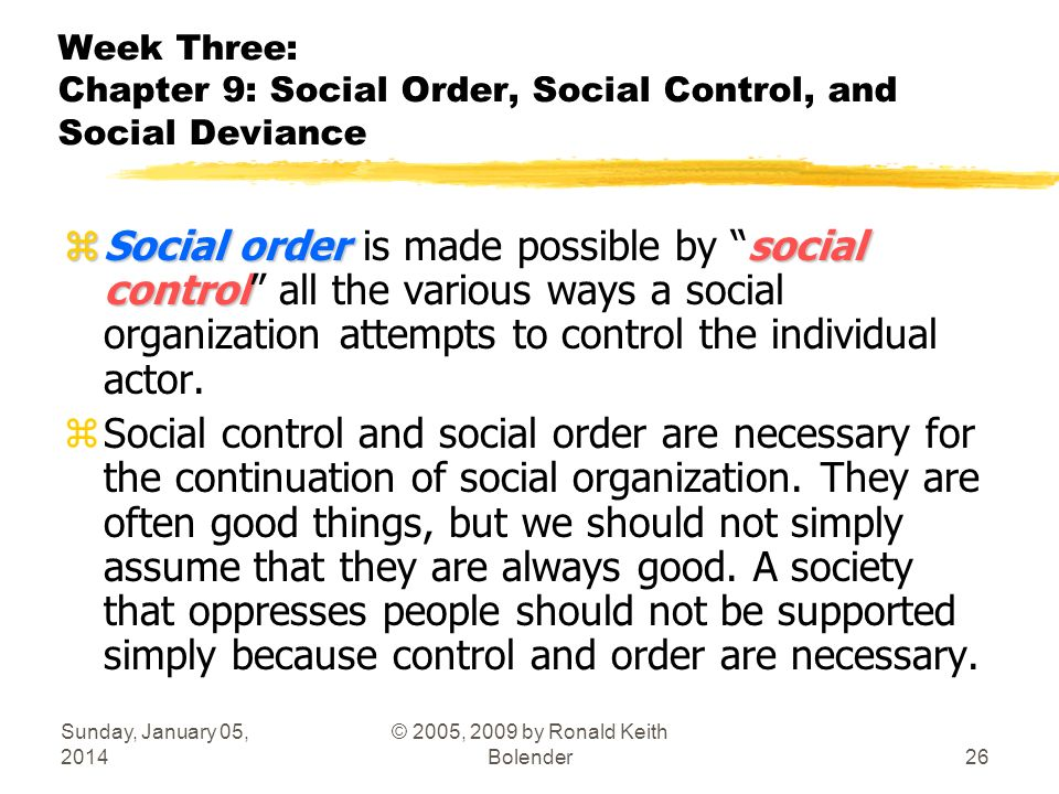 Sunday, January 05, 2014 © 2005, 2009 by Ronald Keith Bolender26 Week Three: Chapter 9: Social Order, Social Control, and Social Deviance zSocial ordersocial control zSocial order is made possible by social control all the various ways a social organization attempts to control the individual actor.