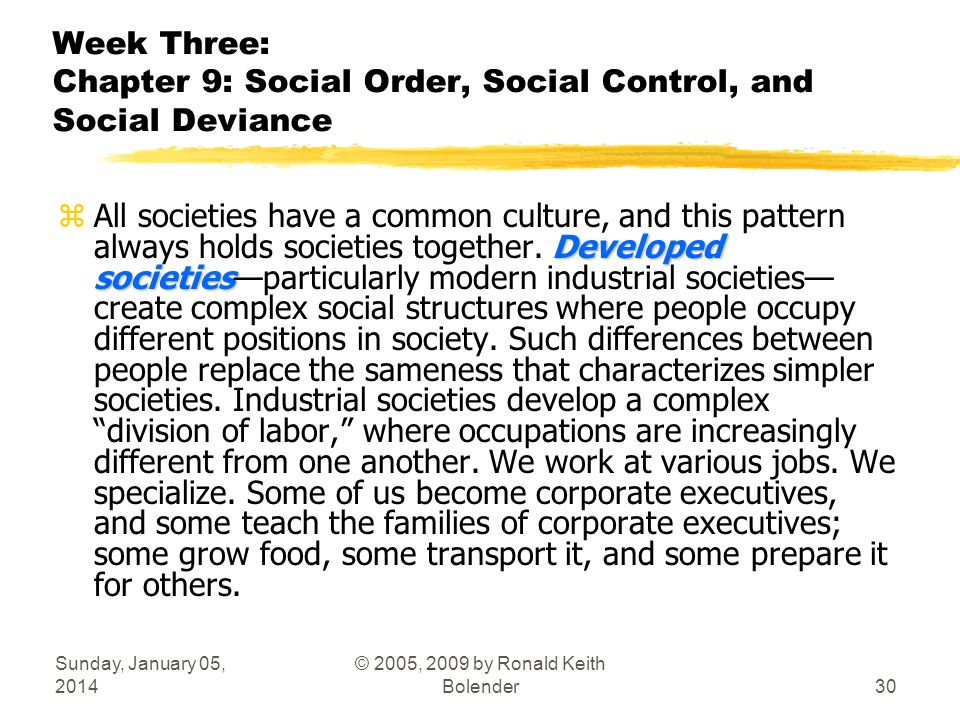 Sunday, January 05, 2014 © 2005, 2009 by Ronald Keith Bolender30 Week Three: Chapter 9: Social Order, Social Control, and Social Deviance Developed societies zAll societies have a common culture, and this pattern always holds societies together.