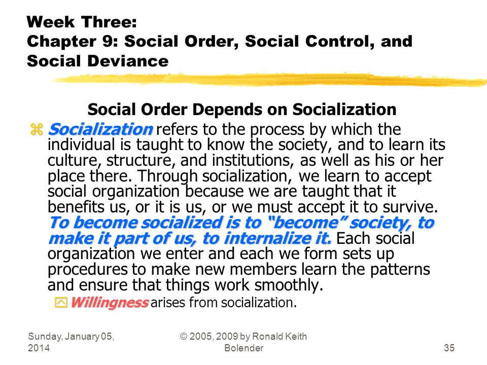 Sunday, January 05, 2014 © 2005, 2009 by Ronald Keith Bolender35 Week Three: Chapter 9: Social Order, Social Control, and Social Deviance Social Order Depends on Socialization zSocialization To become socialized is to become society, to make it part of us, to internalize it.