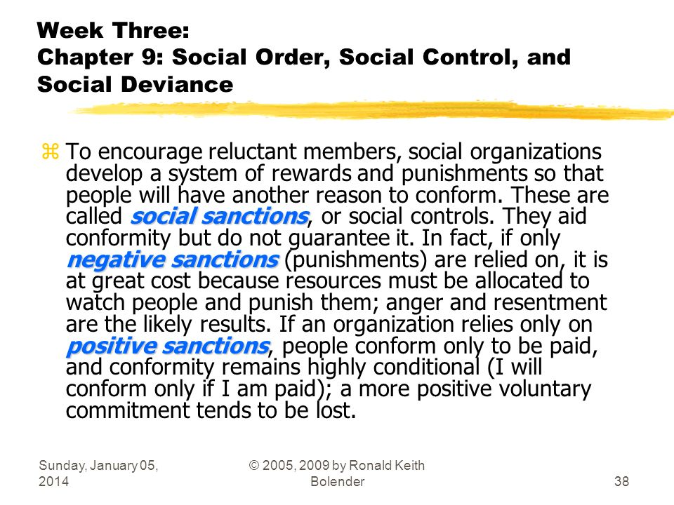 Sunday, January 05, 2014 © 2005, 2009 by Ronald Keith Bolender38 Week Three: Chapter 9: Social Order, Social Control, and Social Deviance social sanctions negative sanctions positive sanctions zTo encourage reluctant members, social organizations develop a system of rewards and punishments so that people will have another reason to conform.