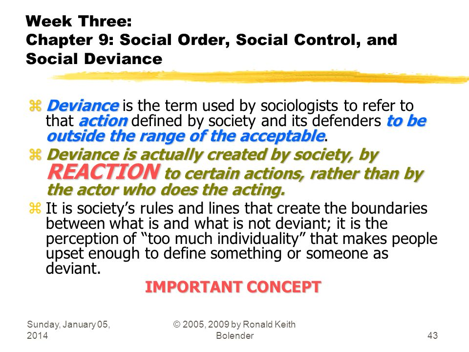 Sunday, January 05, 2014 © 2005, 2009 by Ronald Keith Bolender43 Week Three: Chapter 9: Social Order, Social Control, and Social Deviance zDeviance actionto be outside the range of the acceptable zDeviance is the term used by sociologists to refer to that action defined by society and its defenders to be outside the range of the acceptable.