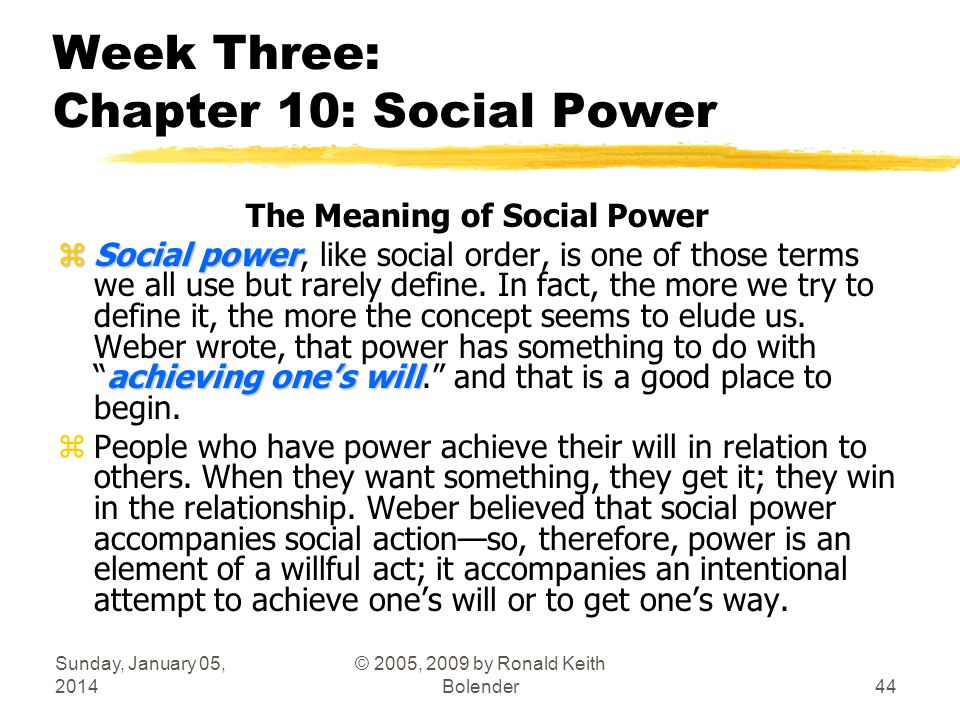 Sunday, January 05, 2014 © 2005, 2009 by Ronald Keith Bolender44 Week Three: Chapter 10: Social Power The Meaning of Social Power zSocial power achieving ones will zSocial power, like social order, is one of those terms we all use but rarely define.