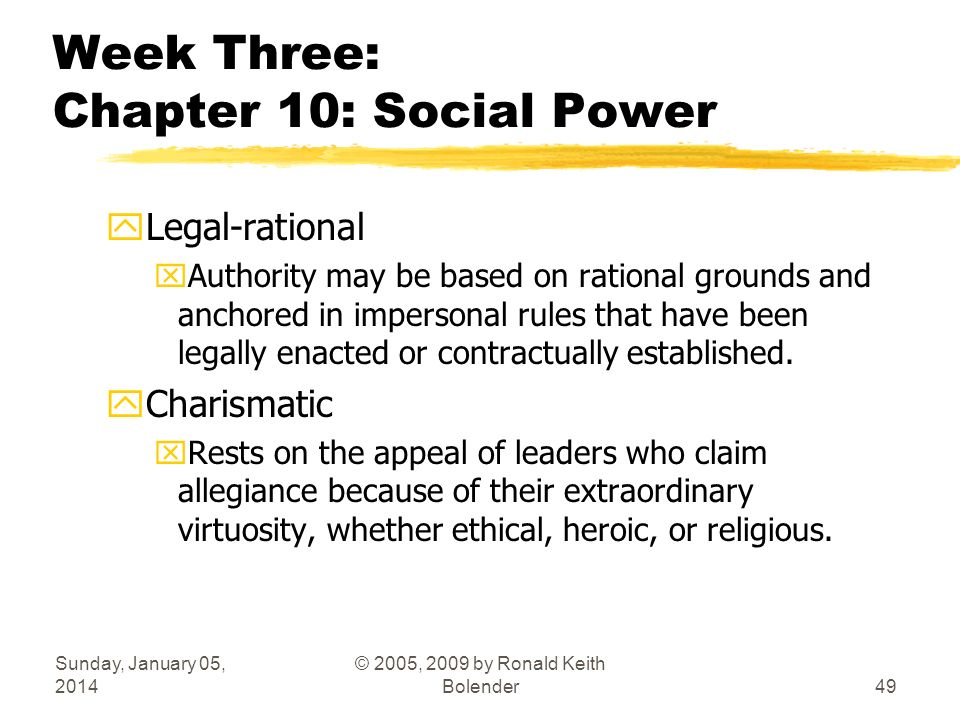 Sunday, January 05, 2014 © 2005, 2009 by Ronald Keith Bolender49 Week Three: Chapter 10: Social Power yLegal-rational xAuthority may be based on rational grounds and anchored in impersonal rules that have been legally enacted or contractually established.