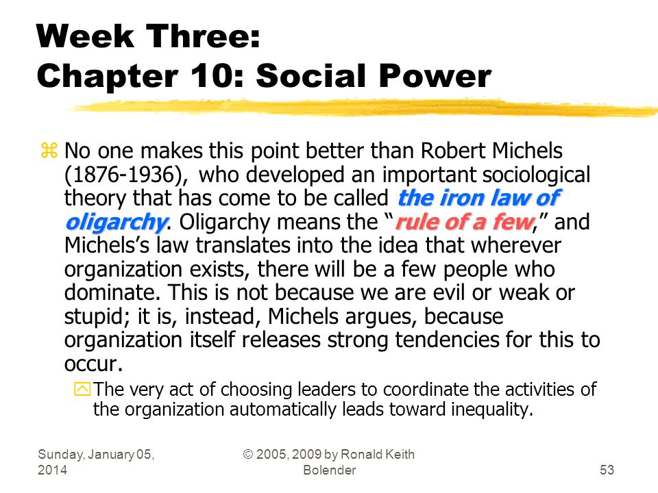 Sunday, January 05, 2014 © 2005, 2009 by Ronald Keith Bolender53 Week Three: Chapter 10: Social Power the iron law of oligarchyrule of a few zNo one makes this point better than Robert Michels (1876-1936), who developed an important sociological theory that has come to be called the iron law of oligarchy.