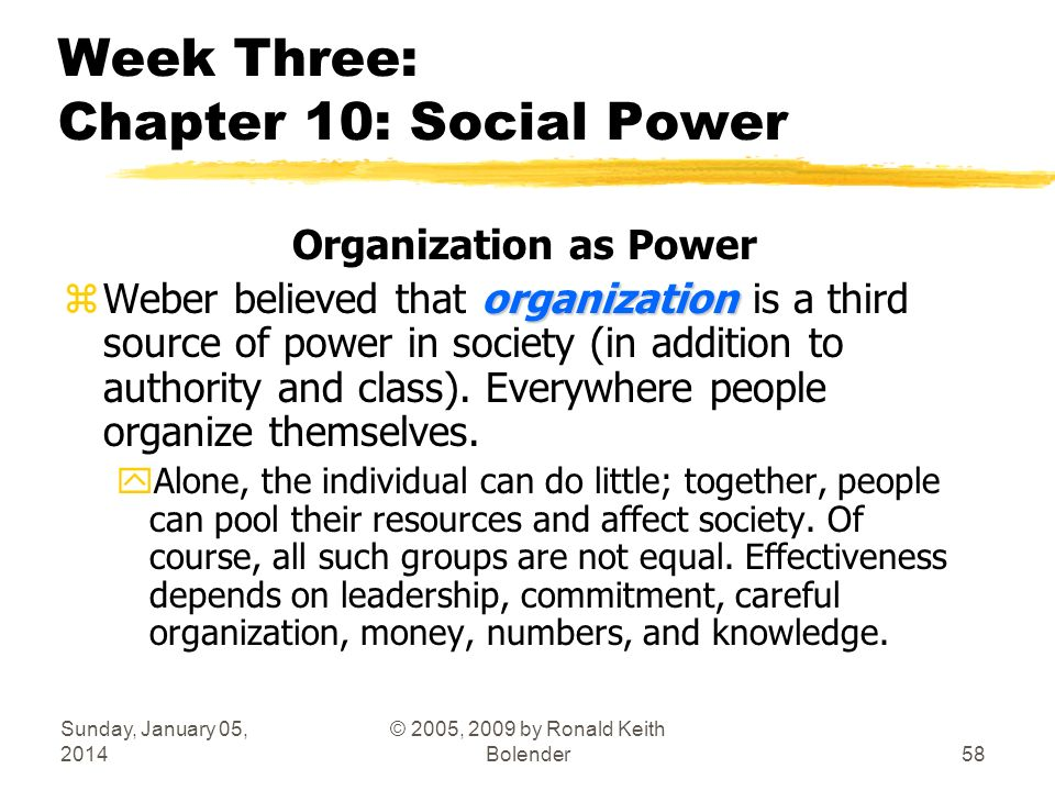 Sunday, January 05, 2014 © 2005, 2009 by Ronald Keith Bolender58 Week Three: Chapter 10: Social Power Organization as Power organization zWeber believed that organization is a third source of power in society (in addition to authority and class).
