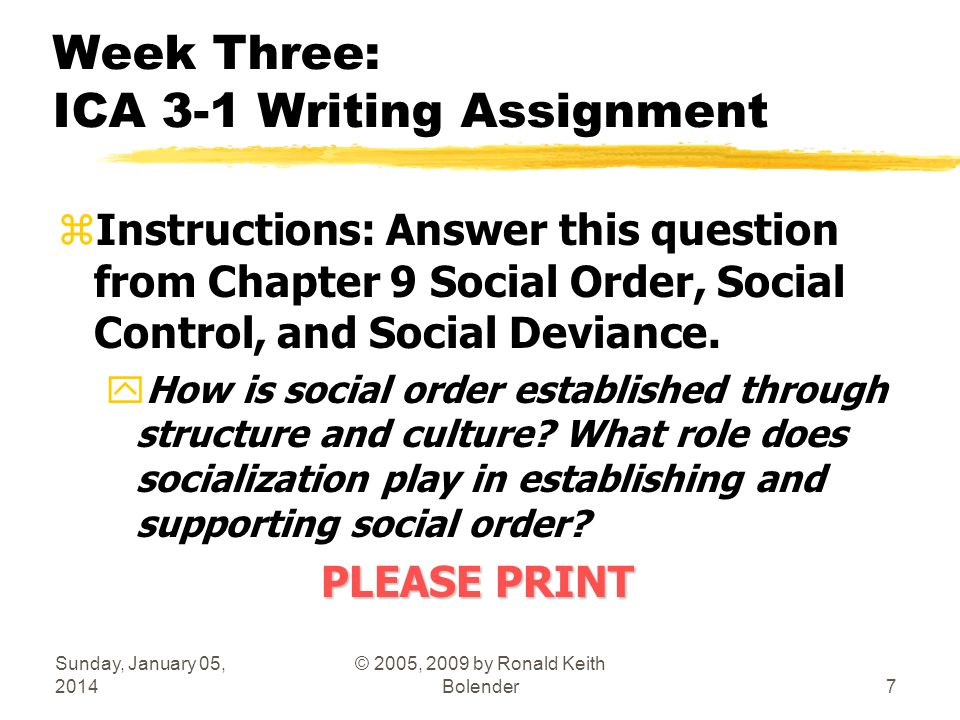 Sunday, January 05, 2014 © 2005, 2009 by Ronald Keith Bolender7 Week Three: ICA 3-1 Writing Assignment zInstructions: Answer this question from Chapter 9 Social Order, Social Control, and Social Deviance.