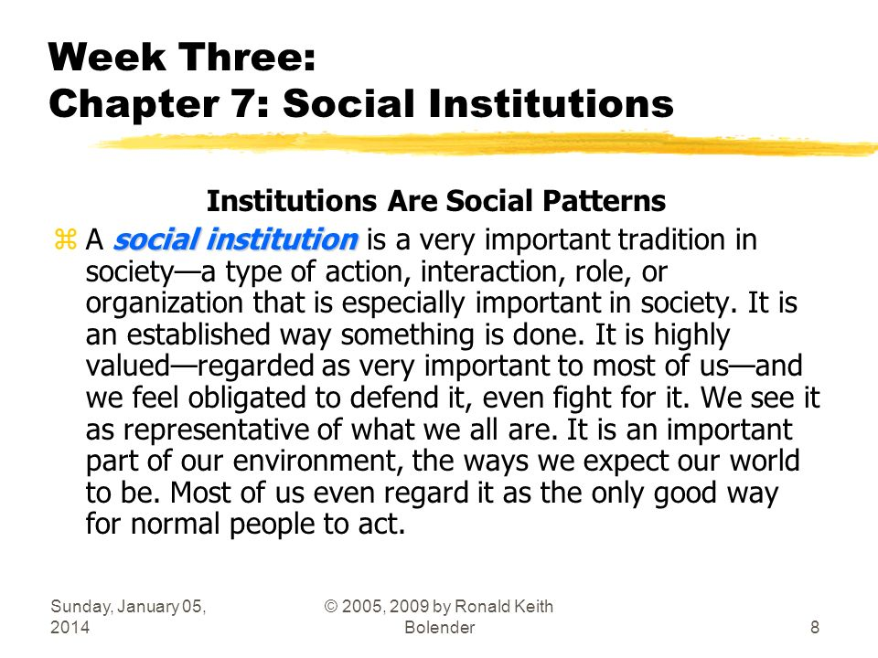 Sunday, January 05, 2014 © 2005, 2009 by Ronald Keith Bolender8 Week Three: Chapter 7: Social Institutions Institutions Are Social Patterns social institution zA social institution is a very important tradition in societya type of action, interaction, role, or organization that is especially important in society.