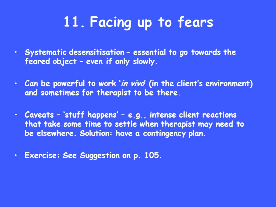 11. Facing up to fears Systematic desensitisation – essential to go towards the feared object – even if only slowly. Can be powerful to work in vivo (