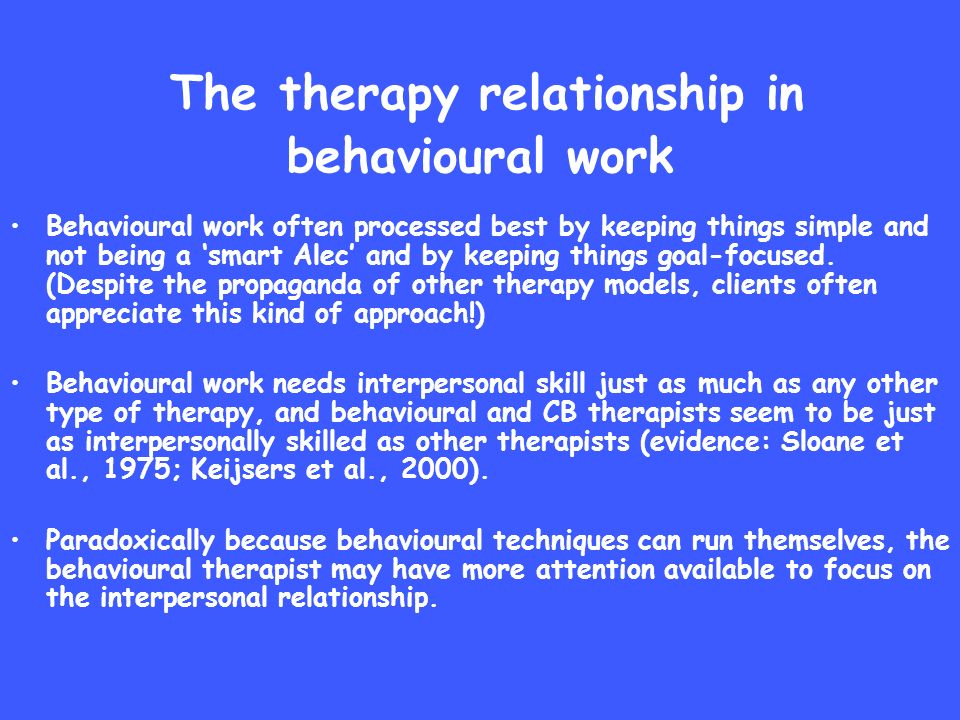 The therapy relationship in behavioural work Behavioural work often processed best by keeping things simple and not being a smart Alec and by keeping