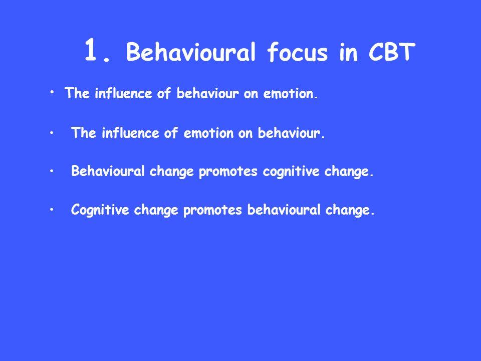 1. Behavioural focus in CBT The influence of behaviour on emotion. The influence of emotion on behaviour. Behavioural change promotes cognitive change