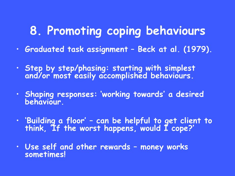 8. Promoting coping behaviours Graduated task assignment – Beck at al. (1979). Step by step/phasing: starting with simplest and/or most easily accompl