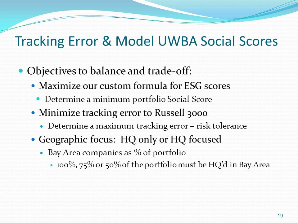Tracking Error & Model UWBA Social Scores Objectives to balance and trade-off: Maximize our custom formula for ESG scores Determine a minimum portfoli