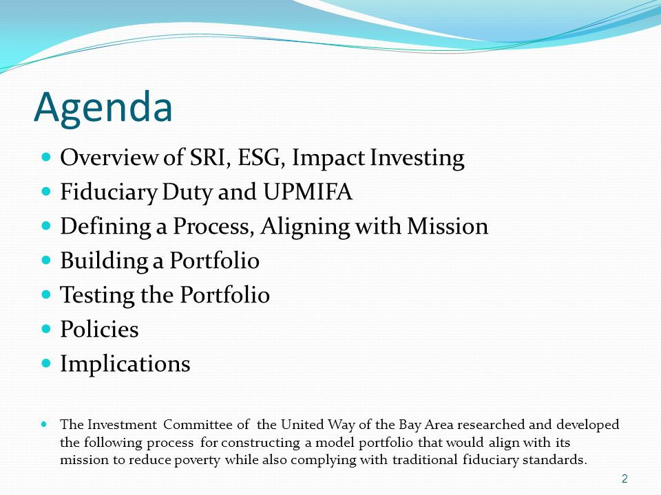 Agenda Overview of SRI, ESG, Impact Investing Fiduciary Duty and UPMIFA Defining a Process, Aligning with Mission Building a Portfolio Testing the Por
