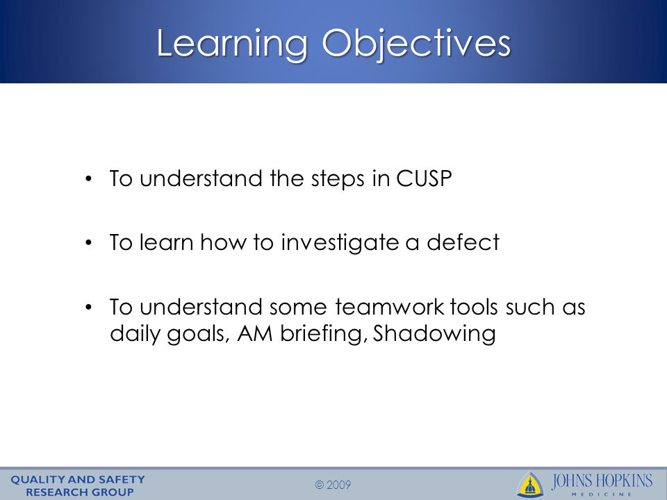 © 2009 Learning Objectives To understand the steps in CUSP To learn how to investigate a defect To understand some teamwork tools such as daily goals, AM briefing, Shadowing