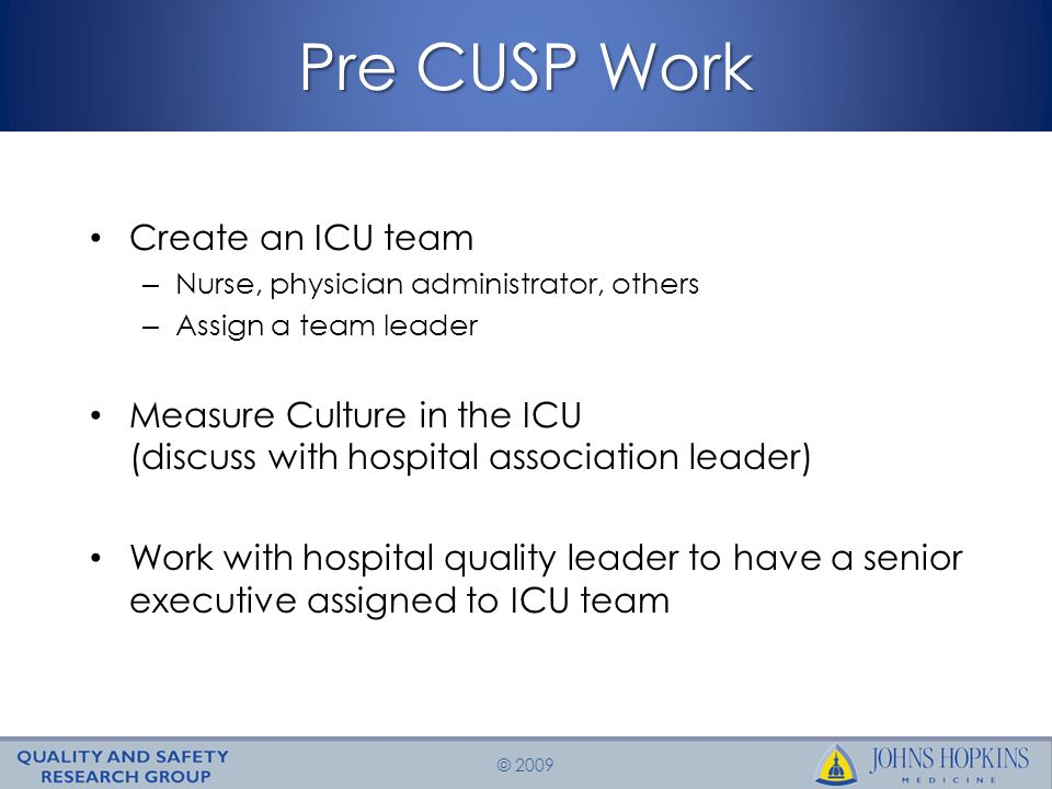 © 2009 Pre CUSP Work Create an ICU team – Nurse, physician administrator, others – Assign a team leader Measure Culture in the ICU (discuss with hospital association leader) Work with hospital quality leader to have a senior executive assigned to ICU team
