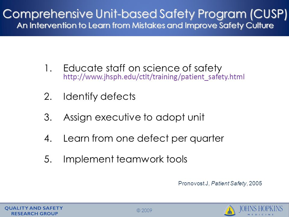 © 2009 Comprehensive Unit-based Safety Program (CUSP) An Intervention to Learn from Mistakes and Improve Safety Culture 1.Educate staff on science of safety http://www.jhsph.edu/ctlt/training/patient_safety.html 2.Identify defects 3.Assign executive to adopt unit 4.Learn from one defect per quarter 5.Implement teamwork tools Pronovost J, Patient Safety, 2005