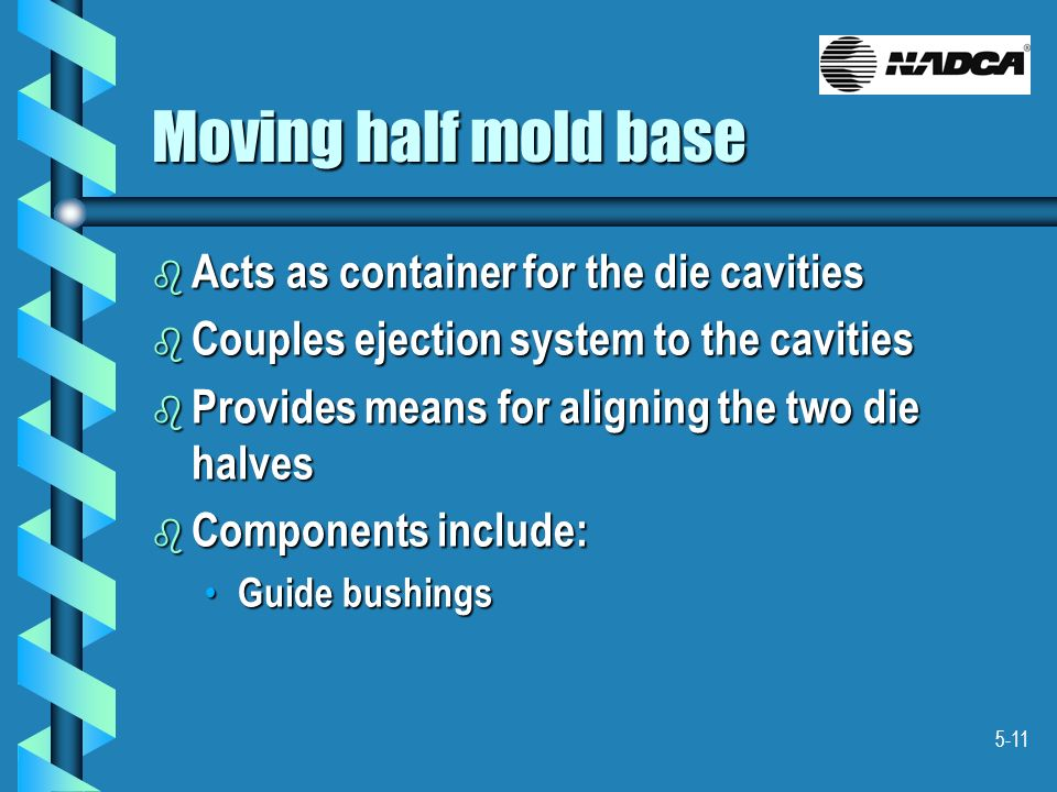 5-11 Moving half mold base b Acts as container for the die cavities b Couples ejection system to the cavities b Provides means for aligning the two di