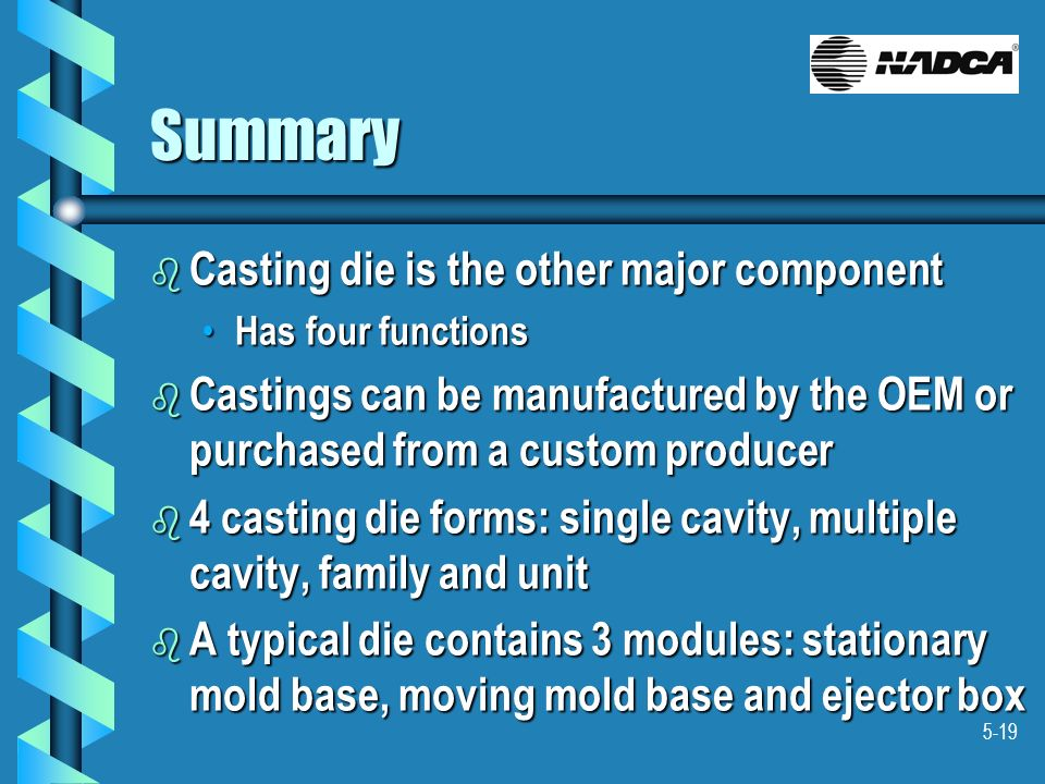 5-19 Summary b Casting die is the other major component Has four functions Has four functions b Castings can be manufactured by the OEM or purchased f