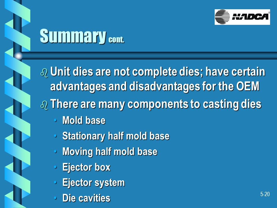 5-20 Summary cont. b Unit dies are not complete dies; have certain advantages and disadvantages for the OEM b There are many components to casting die