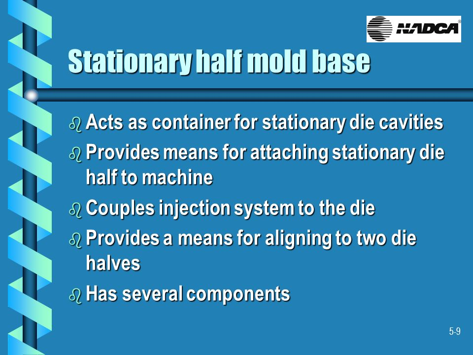 5-9 Stationary half mold base b Acts as container for stationary die cavities b Provides means for attaching stationary die half to machine b Couples