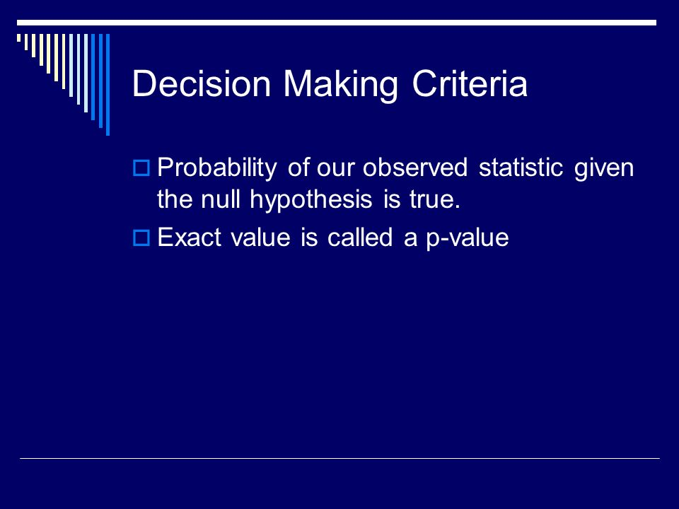 Decision Making Criteria Probability of our observed statistic given the null hypothesis is true.