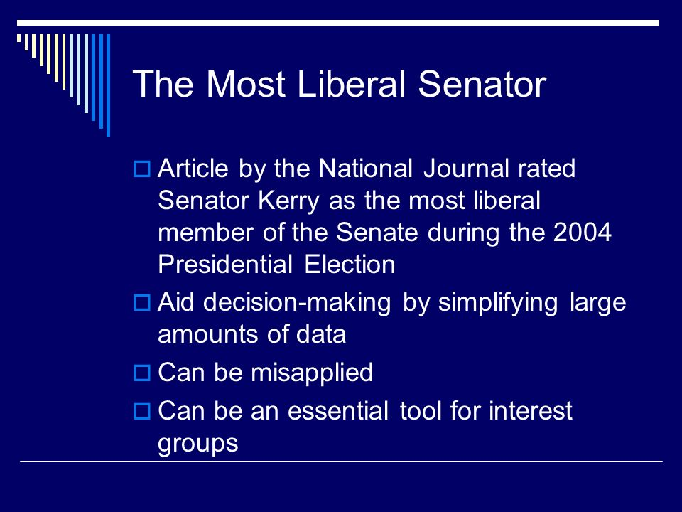 The Most Liberal Senator Article by the National Journal rated Senator Kerry as the most liberal member of the Senate during the 2004 Presidential Election Aid decision-making by simplifying large amounts of data Can be misapplied Can be an essential tool for interest groups
