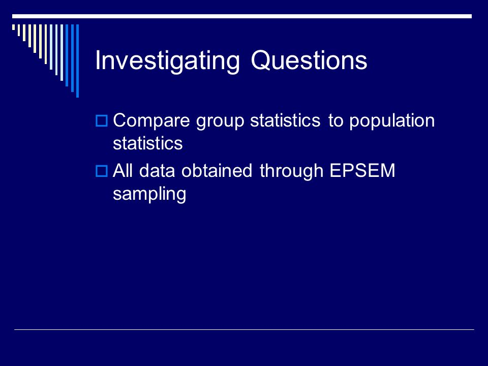 Investigating Questions Compare group statistics to population statistics All data obtained through EPSEM sampling