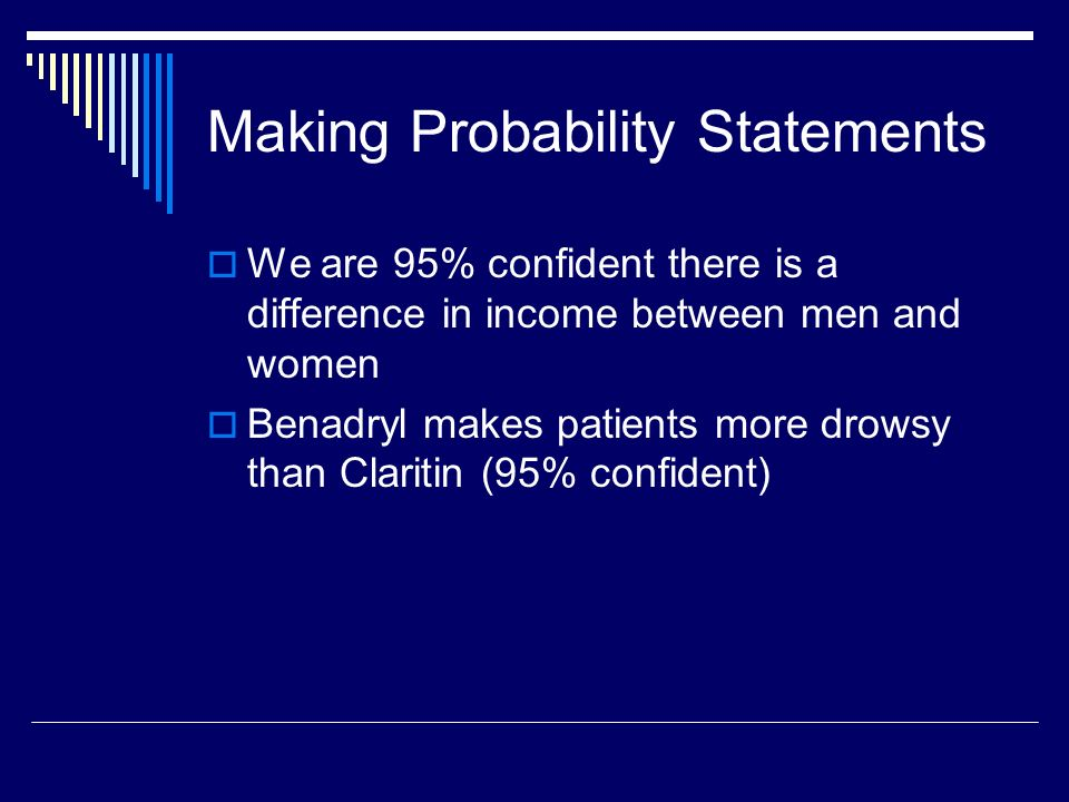 Making Probability Statements We are 95% confident there is a difference in income between men and women Benadryl makes patients more drowsy than Claritin (95% confident)