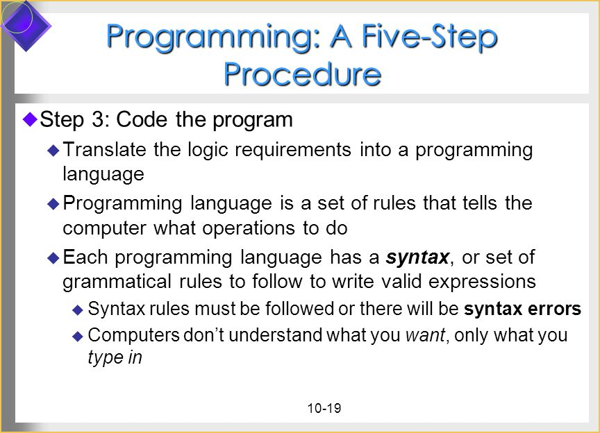 10-19 Programming: A Five-Step Procedure Step 3: Code the program Translate the logic requirements into a programming language Programming language is