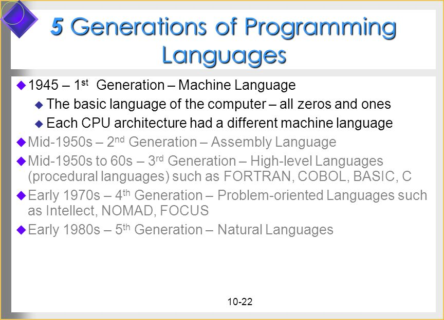 10-22 5 Generations of Programming Languages 1945 – 1 st Generation – Machine Language The basic language of the computer – all zeros and ones Each CP