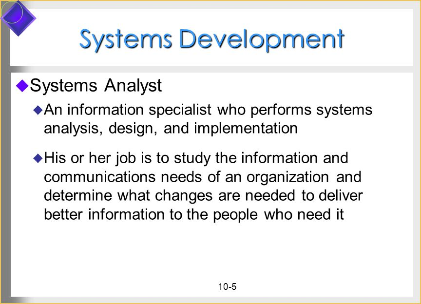 10-5 Systems Development Systems Analyst An information specialist who performs systems analysis, design, and implementation His or her job is to stud