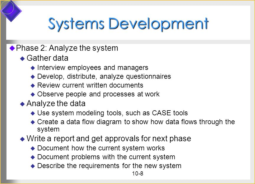 10-8 Systems Development Phase 2: Analyze the system Gather data Interview employees and managers Develop, distribute, analyze questionnaires Review c