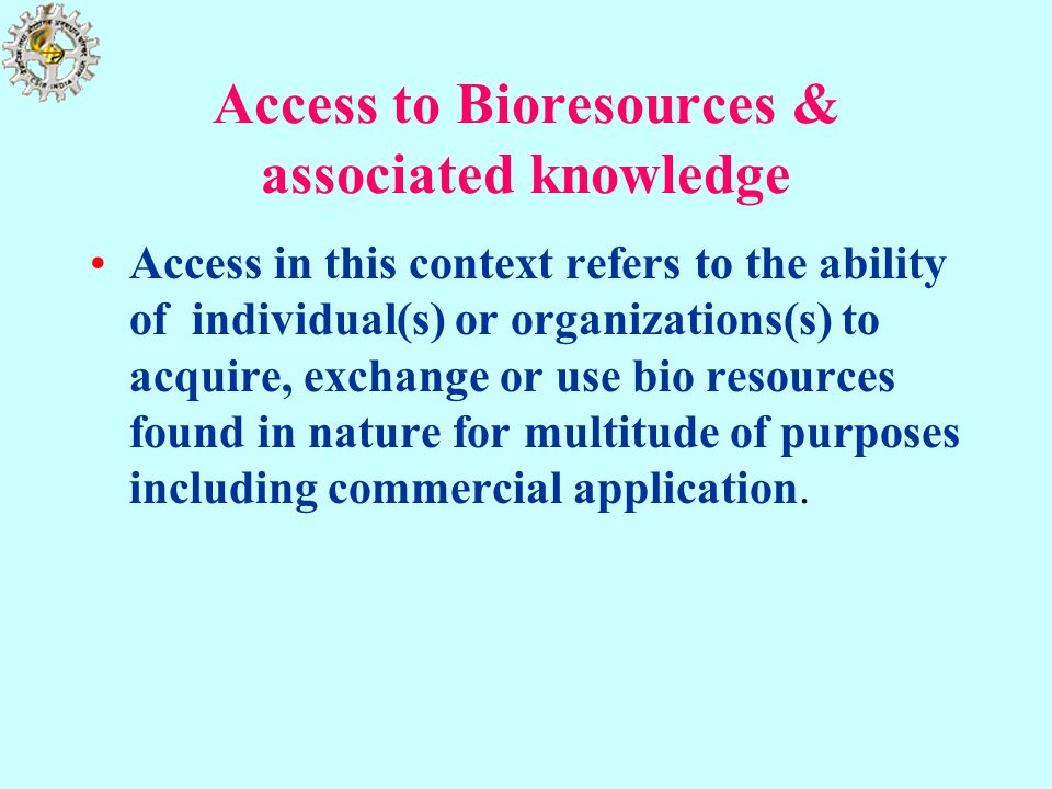 Access to Bioresources & associated knowledge Access in this context refers to the ability of individual(s) or organizations(s) to acquire, exchange o