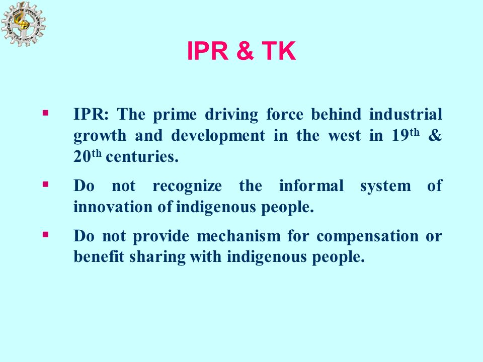 IPR & TK IPR: The prime driving force behind industrial growth and development in the west in 19 th & 20 th centuries. Do not recognize the informal s