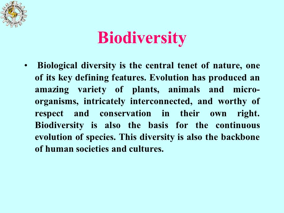 Biodiversity Biological diversity is the central tenet of nature, one of its key defining features. Evolution has produced an amazing variety of plant