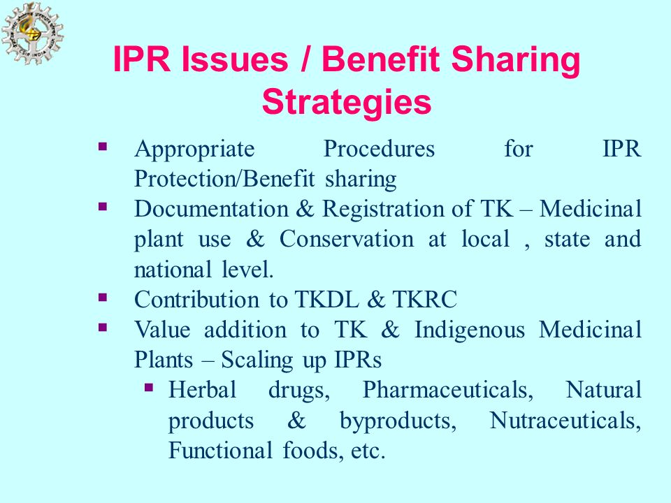 IPR Issues / Benefit Sharing Strategies Appropriate Procedures for IPR Protection/Benefit sharing Documentation & Registration of TK – Medicinal plant