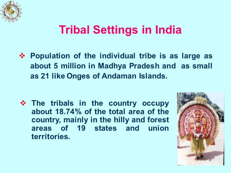 Population of the individual tribe is as large as about 5 million in Madhya Pradesh and as small as 21 like Onges of Andaman Islands. Tribal Settings