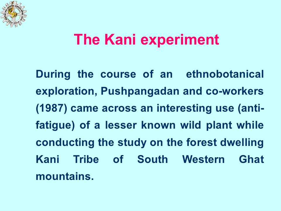 The Kani experiment During the course of an ethnobotanical exploration, Pushpangadan and co-workers (1987) came across an interesting use (anti- fatig