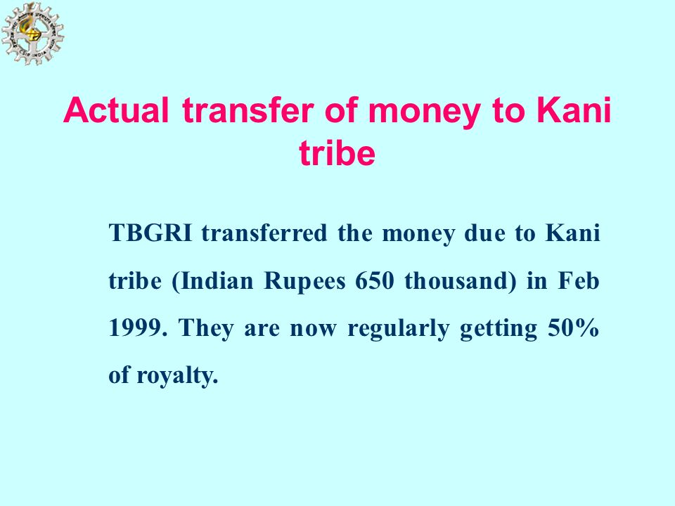TBGRI transferred the money due to Kani tribe (Indian Rupees 650 thousand) in Feb 1999. They are now regularly getting 50% of royalty. Actual transfer