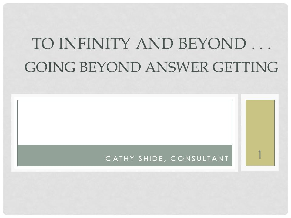 1 CATHY SHIDE, CONSULTANT TO INFINITY AND BEYOND... GOING BEYOND ANSWER GETTING