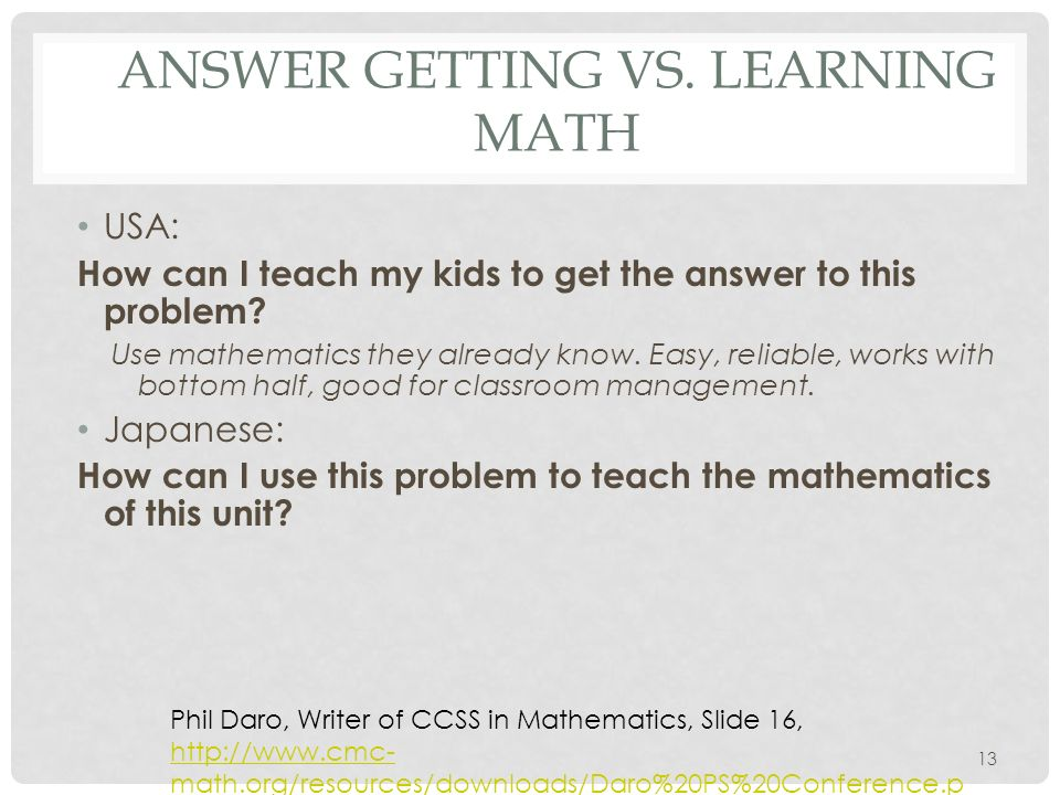 ANSWER GETTING VS. LEARNING MATH USA: How can I teach my kids to get the answer to this problem? Use mathematics they already know. Easy, reliable, wo