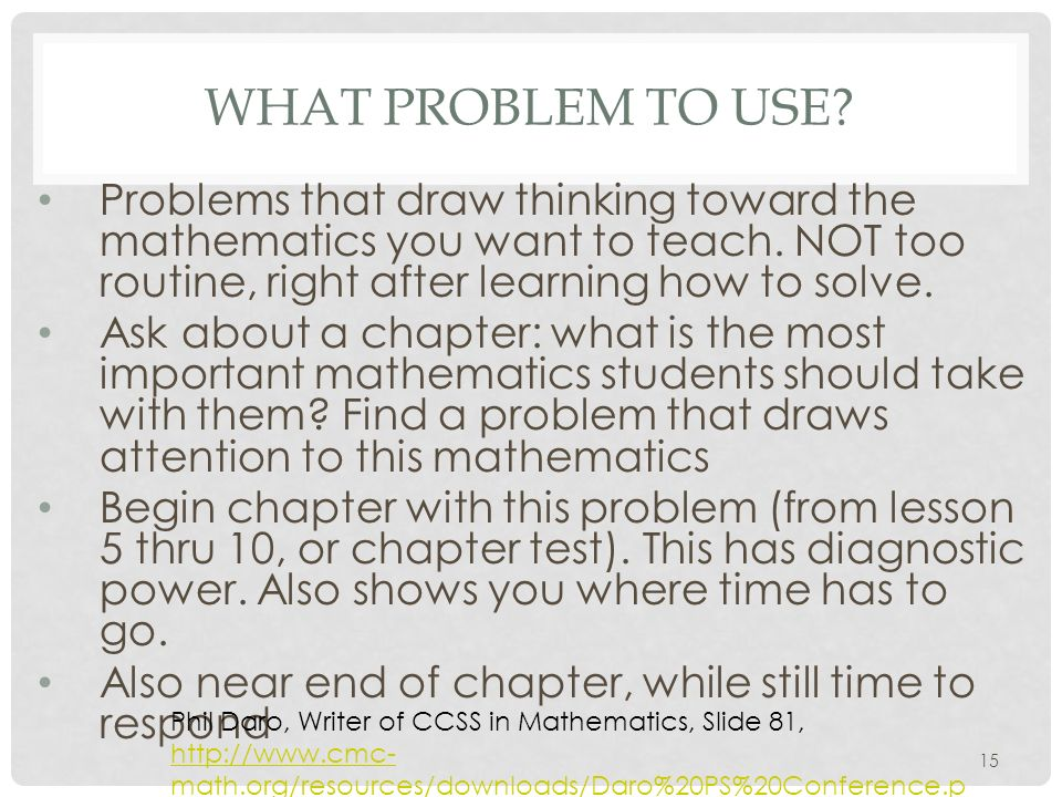 WHAT PROBLEM TO USE? Problems that draw thinking toward the mathematics you want to teach. NOT too routine, right after learning how to solve. Ask abo