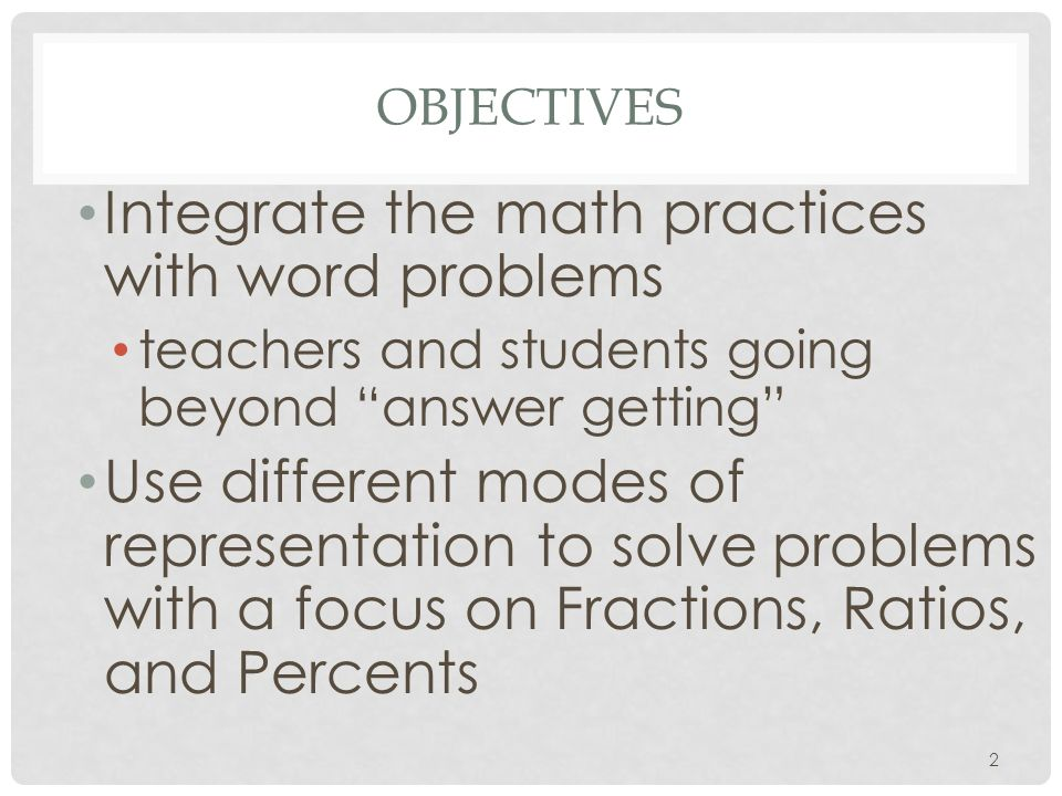 OBJECTIVES Integrate the math practices with word problems teachers and students going beyond answer getting Use different modes of representation to solve problems with a focus on Fractions, Ratios, and Percents 2