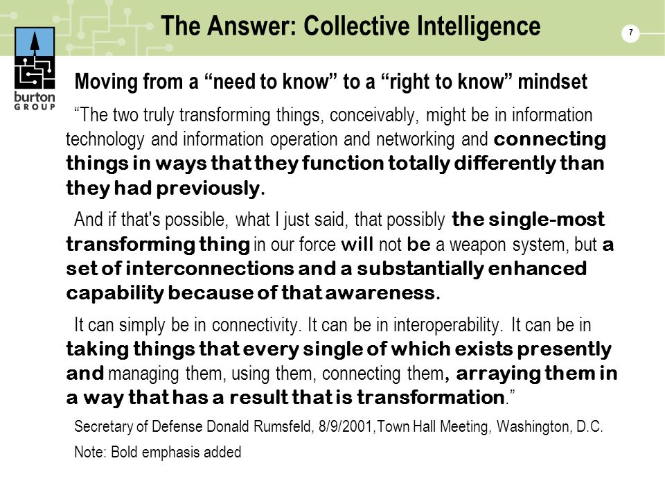 The Answer: Collective Intelligence Moving from a need to know to a right to know mindset The two truly transforming things, conceivably, might be in information technology and information operation and networking and connecting things in ways that they function totally differently than they had previously.